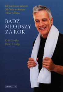 BĄDŹ MŁODSZY ZA ROK Chris Crowley, Henry S. Lodge